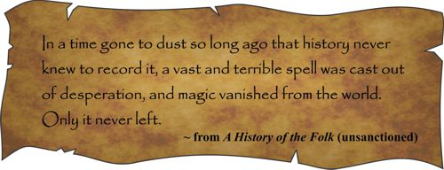 In a time gone to dust so long ago that history never knew to record it, a vast and terrible spell was cast out of desperation, and magic vanished from the world. Only it never left. From A History of the Folk (unsanctioned)